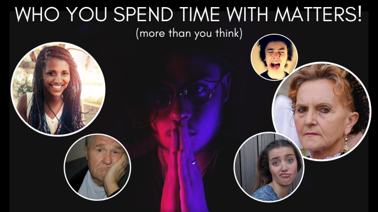 WHO YOU SPEND TIME WITH MATTERS!